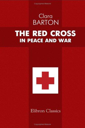 The Red Cross in Peace and War: Barton, Clara Harlowe