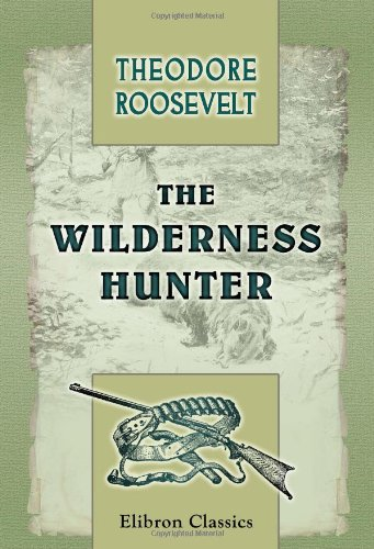 9781421272337: The Wilderness Hunter: An Account of the Big Game of the United States and Its Chase with Horse, Hound, and Rifle