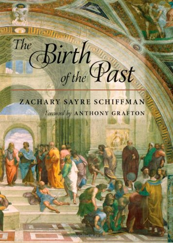 The Birth of the Past: Schiffman, Zachary S.; Grafton, Anthony [Foreword]