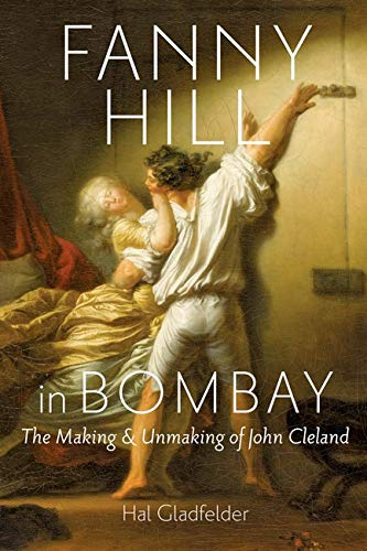 Fanny Hill in Bombay: The Making and Unmaking of John Cleland: Gladfelder, Hal