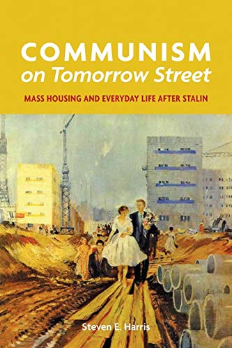 Communism on Tomorrow Street: Mass Housing and Everyday Life after Stalin: Harris, Steven E.