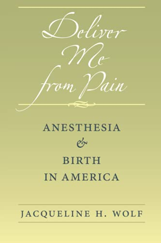 Deliver Me from Pain: Anesthesia and Birth in America: Wolf, Jacqueline H.
