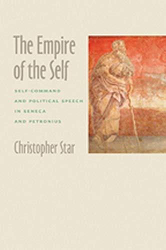 The Empire of the Self: Self-Command and Political Speech in Seneca and Petronius: Star, ...