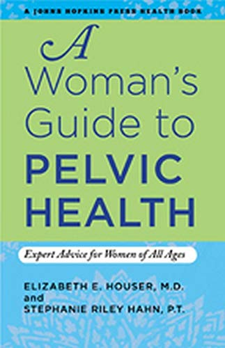 9781421406923: A Woman's Guide to Pelvic Health: Expert Advice for Women of All Ages (A Johns Hopkins Press Health Book)