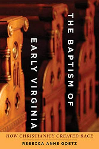 The Baptism of Early Virginia: How Christianity Created Race (Early America: History, Context, ...