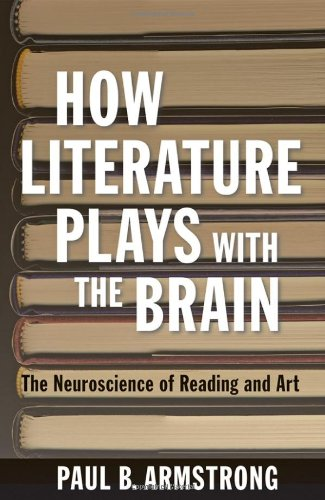 How Literature Plays with the Brain : The Neuroscience of Reading and Art : (): Armstrong, Paul B.