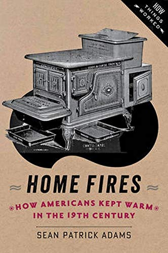 Home Fires: How Americans Kept Warm In The Nineteenth Century: Adam