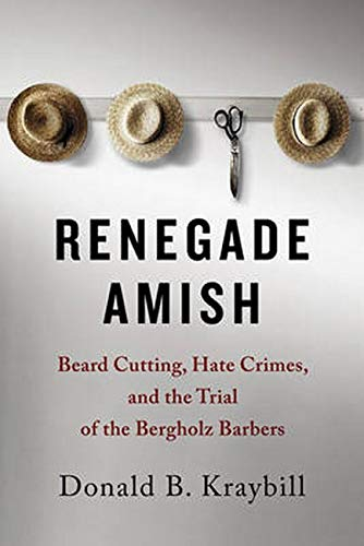 Renegade Amish: Beard Cutting, Hate Crimes, and the Trial of the Bergholz Barbers: Kraybill, Donald...
