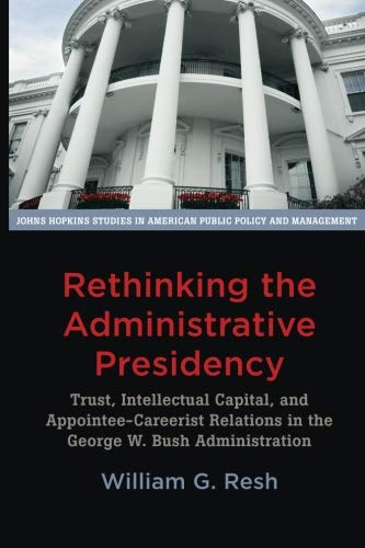 9781421418490: Rethinking the Administrative Presidency: Trust, Intellectual Capital, and Appointee-Careerist Relations in the George W. Bush Administration (Johns ... in American Public Policy and Management)