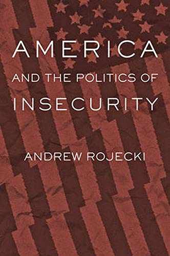 America and the Politics of Insecurity -: Rojecki, Andrew