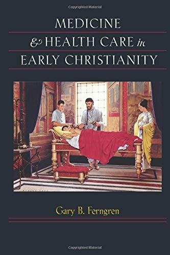Medicine and Health Care in Early Christianity: Gary B. Ferngren