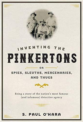 Inventing the Pinkertons; or, Spies, Sleuths, Mercenaries, and Thugs (Hardcover): S. Paul O'Hara