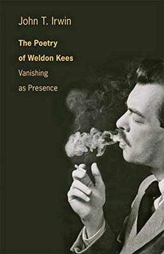 The Poetry of Weldon Kees: Vanishing as Presence: Irwin, John T.