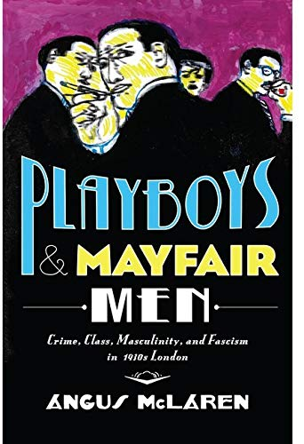 Playboys and Mayfair Men: Crime, Class, Masculinity, and Fascism in 1930s London: Angus McLaren