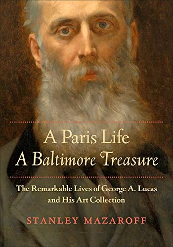 A Paris Life, A Baltimore Treasure: The Remarkable Lives of George A. Lucas and His Art Collection ...