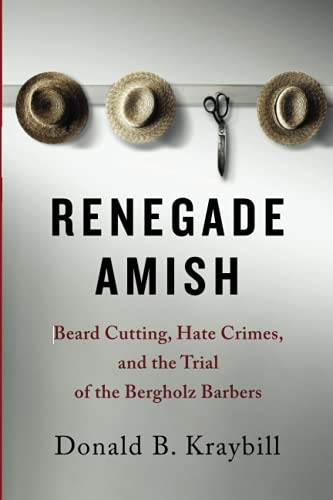 Renegade Amish: Beard Cutting, Hate Crimes, and the Trial of the Bergholz Barbers: Donald B. ...