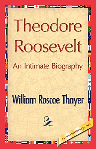 Theodore Roosevelt, an Intimate Biography: William Roscoe Thayer