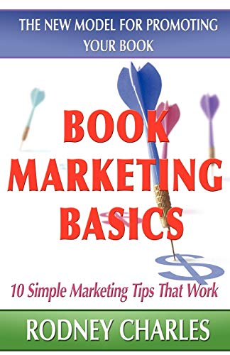 Book Marketing Basics: The New Model for Promoting Your Book: Rodney N Charles