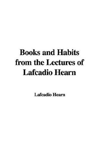 Books and Habits from the Lectures of Lafcadio Hearn: Hearn, Lafcadio
