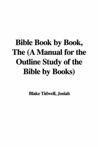 Bible Book by Book, The (A Manual for the Outline Study of the Bible by Books): Tidwell, Josiah ...