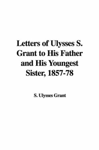 Letters of Ulysses S. Grant to His Father and His Youngest Sister, 1857-78 (1421966476) by Grant, Ulysses S.