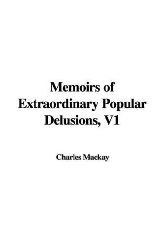 Memoirs of Extraordinary Popular Delusions, V1: Mackay, Charles: