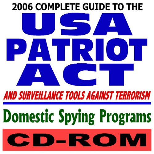2006 Complete Guide to the USA Patriot Act, Surveillance Tools Against Terrorism, and Domestic ...