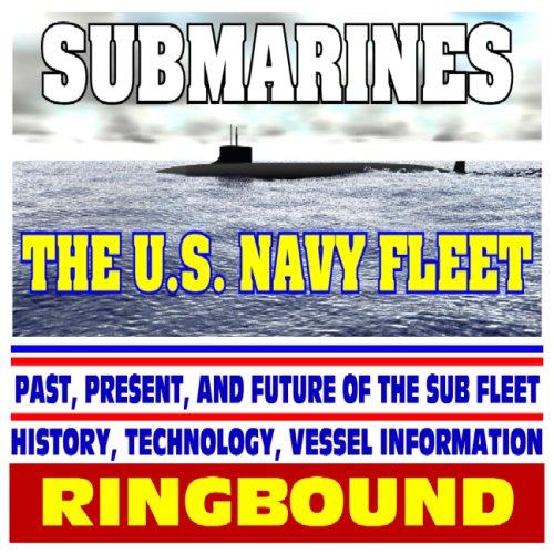 Submarines: The U.S. Navy Fleet - Past, Present, and Future of the Sub Fleet, History, Technology, ...