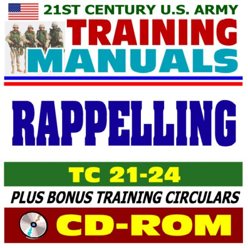 21st Century U.S. Army Training Manual: Rappelling (TC 21-24), Tower, Ground, Helicopter, Fast-Rope...