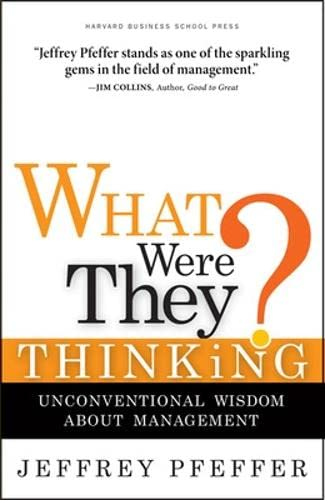 What Were They Thinking?: Unconventional Wisdom About Management: Jeffrey Pfeffer