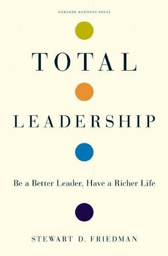9781422103289: Total Leadership: Be a Better Leader, Have a Richer Life