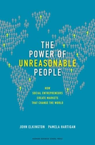The power of unreasonable people. how social entrepreneurs create markets that change the world