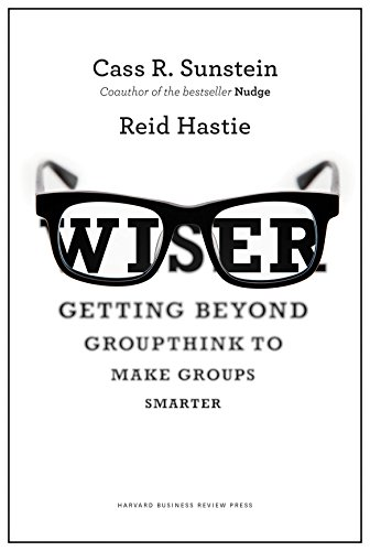 Wiser: Getting Beyond Groupthink to Make Groups: Cass R. Sunstein,