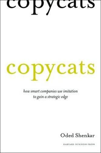Copycats: How Smart Companies Use Imitation to Gain a Strategic Edge: Shenkar, Oded