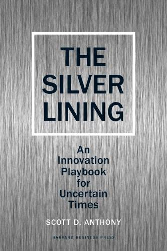The Silver Lining: An Innovation Playbook for Uncertain Times (1422139018) by Scott D. Anthony