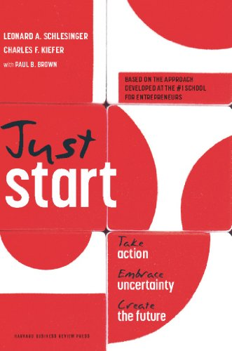Just Start: Take Action, Embrace Uncertainty, Create: Schlesinger, Leonard A.;