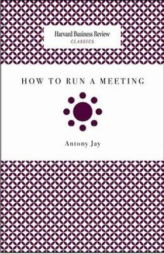 How to Run a Meeting (Harvard Business: Antony Jay