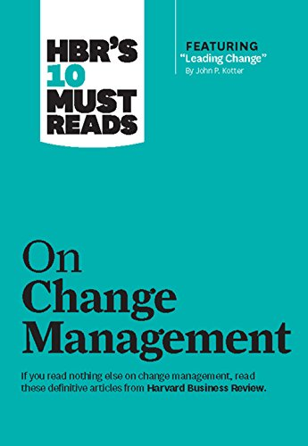 HBR's 10 Must Reads on Change Management (including featured article 'Leading Change,' by John P....