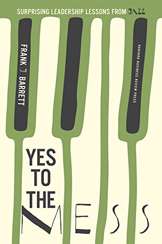 Yes to the Mess: Surprising Leadership Lessons from Jazz: Frank J. Barrett