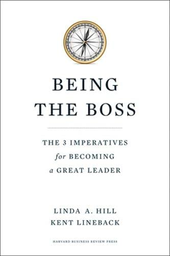 Being the Boss: The 3 Imperatives for Becoming a Great Leader: Hill, Linda A., and Kent Lineback