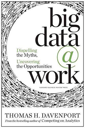 Big Data at Work: Dispelling the Myths, Uncovering the Opportunities: Davenport, Thomas H.