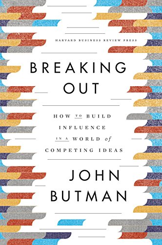 Breaking Out: How to Build Influence in a World of Competing Ideas: John Butman