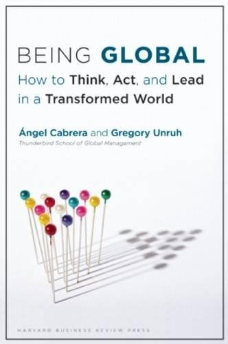 Being Global: How to Think, Act, and Lead in a Transformed World: Angel Cabrera,Gregory Unruh