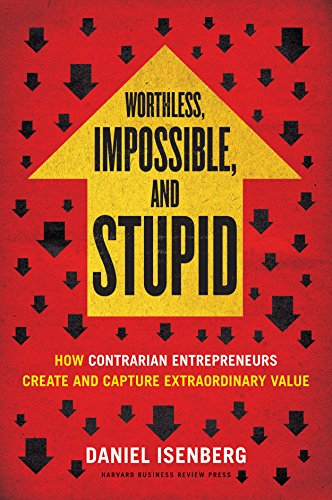 9781422186985: Worthless, Impossible and Stupid: How Contrarian Entrepreneurs Create and Capture Extraordinary Value