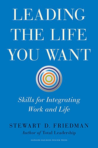 Leading the Life You Want: Skills for Integrating Work and Life: Friedman, Stewart D.