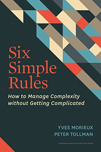 Six Simple Rules: How to Manage Complexity without Getting Complicated: Morieux, Yves, Tollman, ...