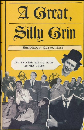 A Great, Silly Grin: The British Satire Boom of the 1960s: Carpenter, Humphrey