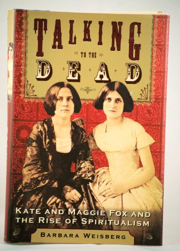 Talking to the Dead: Kate and Maggie Fox and the Rise of Spiritualism (1422351467) by Barbara Weisberg