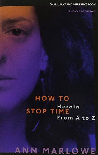 How to Stop Time: Heroin From A to Z: Ann Marlowe