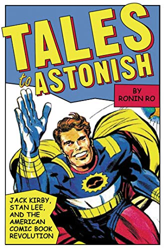 Tales to Astonish: Jack Kirby, Stan Lee, and the American Comic Book Revolution: Ronin Ro